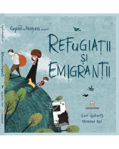 Refugiații și emigranții - Ceri Roberts și Hanane Kai - Seria Copiii din lumea noastră
